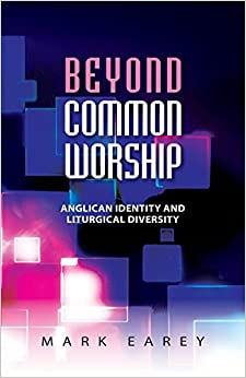 Beyond Common Worship: Anglican Identity and Liturgical Diversity by Mark Earey (30-Nov-2013)