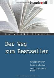Der Weg zum Bestseller. Konzepte erstellen. Packend schreiben. Den richtigen Verlag finden