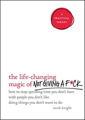The Life-Changing Magic of Not Giving a F*ck: How to Stop Spending Time You Don't Have with People You Don't Like Doing Things You Don't Want to Do (A No F*cks Given Guide) by [Knight, Sarah]