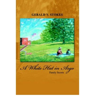 [ A White Hat in Argo: Family Secrets Stokes, Gerald V. ( Author ) ] { Hardcover } 2004