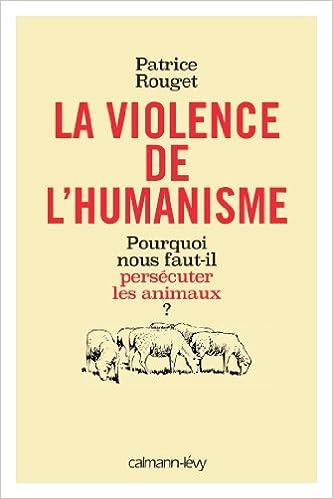 En ligne téléchargement gratuit La Violence de l'humanisme: Pourquoi nous faut-il persécuter les animaux ? pdf ebook