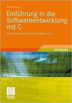 Einführung in die Softwareentwicklung mit C: Eine Einführung mit dem Visual Studio 2010 (Studienbücher Informatik)