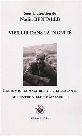 Lire en ligne Vieillir dans la dignité : Les immigrés maghrébins vieillissants du centre ville de Marseille pdf