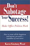 Don't Sabotage Your Career : Make Office Politics Work, Wood, Karen Ginsburg, 0970214308