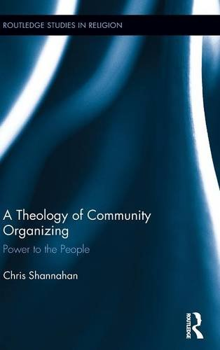 A Theology of Community Organizing: Power to the People (Routledge Studies in Religion)