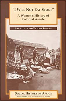 I Will Not Eat Stone: A Woman's History of Colonial Asante (Social History of Africa)