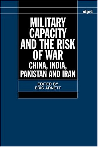 Military Capacity and the Risk of War: China, India, Pakistan and Iran (SIPRI Monograph Series) by Eric H Arnett