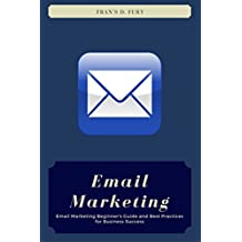 Email Marketing: Email Marketing Beginner's Guide and Best Practices for Business Success