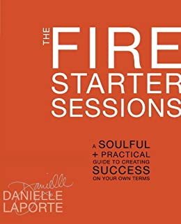 The Fire Starter Sessions: A Soulful + Practical Guide to Creating Success on Your Own Terms by [LaPorte, Danielle]