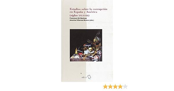 Estudios sobre la corrupción en España y América siglos XVII-XVIII Humanidades: Amazon.es: Gil Martínez, Francisco, Villarreal Brasca, Amorina: Libros