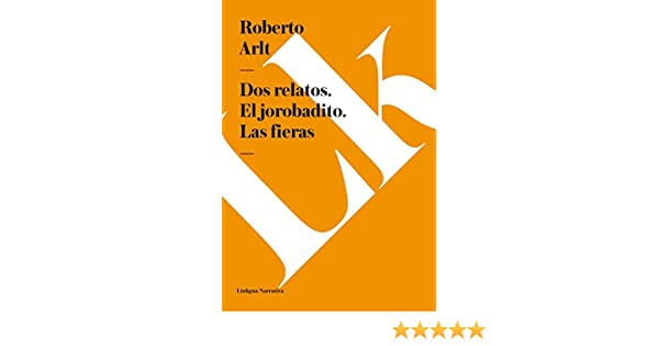 Amazon.com: Dos relatos. El jorobadito. Las fieras (Narrativa) (Spanish Edition) eBook: Roberto Arlt: Kindle Store