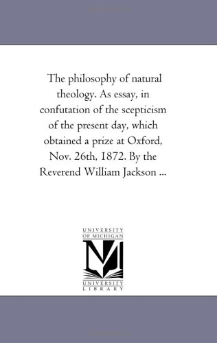 The philosophy of natural theology. As essay, in confutation of the scepticism of the present day, which obtained a prize at Oxford, Nov. 26th, 1872. By the Reverend William Jackson ... PDF