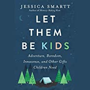 Let Them Be Kids: Adventure, Boredom, Innocence, and Other Gifts Children Need