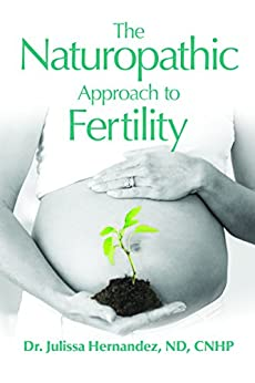 The Naturopathic Approach to Fertility by [Hernandez ND CNHP, Dr. Julissa]