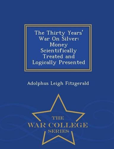 The Thirty Years' War On Silver: Money Scientifically Treated and Logically Presented - War College Series PDF