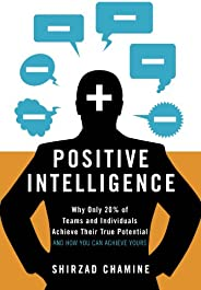 Positive Intelligence: Why Only 20% of Teams and Individuals Achieve Their True Potential AND HOW YOU CAN ACHI