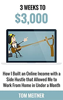 3 Weeks to $3,000: How I Built an Online Income with a Side Hustle that Allowed Me to Work From Home in Under a Month (2-Hour Upgrade Series Book 1) by [Meitner, Tom]