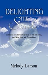 DELIGHTING THE SOUL: Lessons on Life Purpose, Authenticity and the Law of Attraction by Melody Larson (2008-09-16)