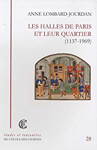Les Halles de Paris et leur quartier (1137-1969) par Anne Lombard-Jourdan