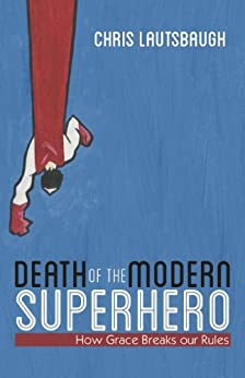 Death of the Modern Superhero:How Grace Breaks our Rules by [Lautsbaugh, Chris]