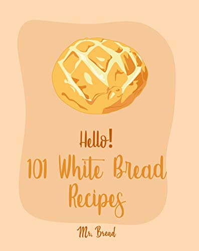 Hello! 101 White Bread Recipes: Best White Bread Cookbook Ever For Beginners [Best Bread Machine Cookbook, No Knead Bread Cookbook, Yeast Bread Cookbook, Focaccia Cookbook, Amish Recipes] [Book 1] by Mr. Bread