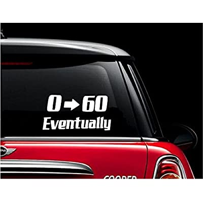 "0 to 60 eventually Decal, Zero To Sixty Eventually Decal, Humerous Decal, 0 - 60 Eventually Stickers, Humerous Window Decals, Zero to Sixy Decal, White Decal, Bumper Sticker 2.5"" H X 6"" W: Automotive"