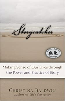 Storycatcher: Making Sense of Our Lives through the Power and Practice of Story by [Baldwin, Christina]