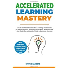 Accelerated Learning Mastery: Learn Powerful Accelerated Learning Techniques to Instantly Boost your Ability to Learn & Remember Any Topic for Academic, Work & Business Success