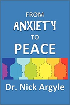 Book From Anxiety To Peace, Choosing a Therapy for Anxiety and Panic: Behavioral, Cognitive, Group, Drugs, Natural Medicine, and Meditation. by Nick Argyle (2012-12-06)