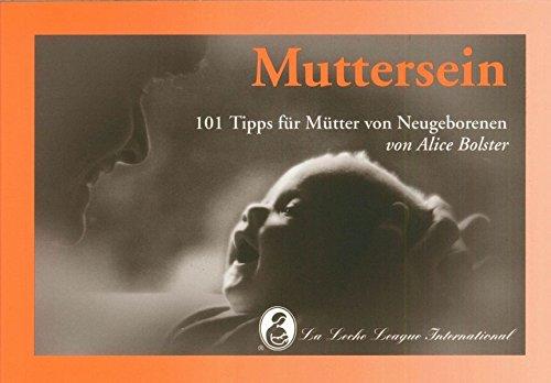 Muttersein: 101 Tipps für Mütter von Neugeborenen