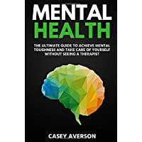 Mental Health: The Ultimate Guide to Achieve Mental Toughness and Take Care of Yourself Without Seeing a Therapist