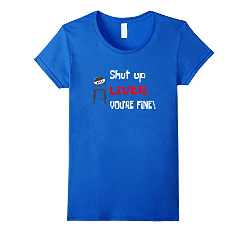 Women's Shut Up Liver You're Fine Funny T-Shirt Medium Royal