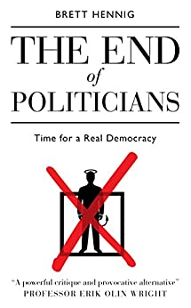 The End Of Politicians: Time for a Real Democracy by [Hennig, Brett]