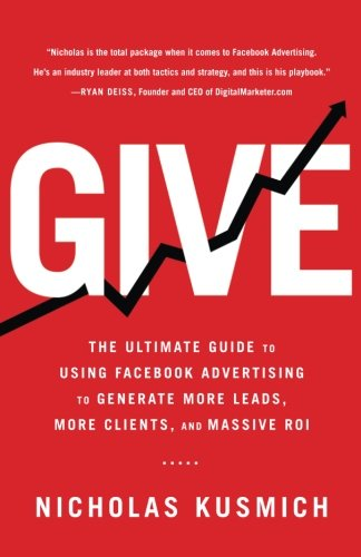Give: The Ultimate Guide To Using Facebook Advertising to Generate More Leads, More Clients, and Massive ROI