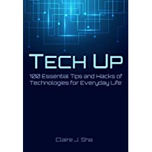 Tech Up: 100 Essential Tips and Hacks of Technologies for Everyday Life