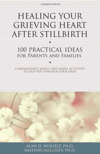 Healing Your Grieving Heart After Stillbirth: 100 Practical Ideas for Parents and Families (Healing Your Grieving Heart series)
