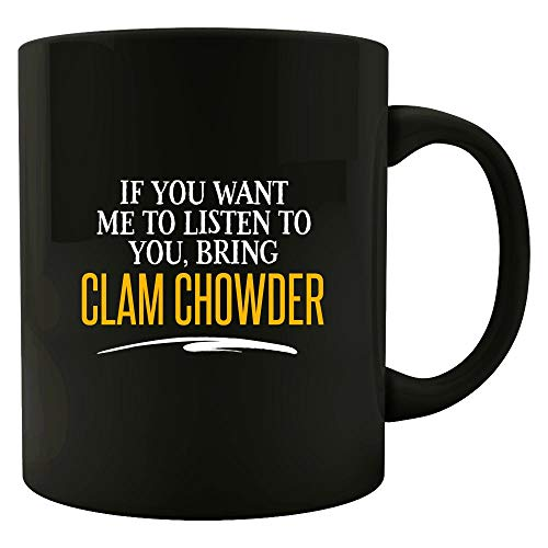 If You Want Me to Listen to You, Bring CLAM CHOWDER! Funny Birthday Gift! - Mug