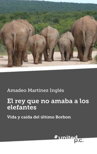 Descargar Libro El Rey Que No Amaba A Los Elefantes: Vida Y Caída Del último Borbon Amadeo Martínez Inglés