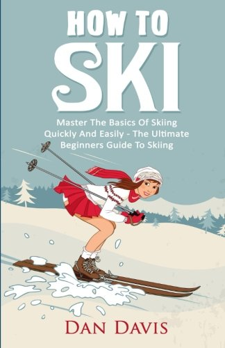 How To Ski: Master The Basics Of Skiing Quickly And Easily - The Ultimate Beginner's Guide To Skiing
