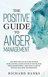 The Positive Guide to Anger Management: The Most Practical Guide on How to Be Calmer, Learn to Defeat Anger, D
