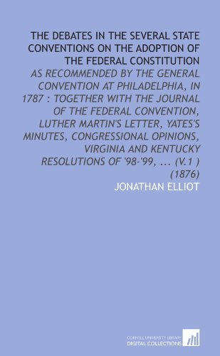 The Debates in the Several State Conventions on the Adoption of the Federal Constitution: As Recommended by the General Convention at Philadelphia, in ... Resolutions of '98-'99, ... (V.1 ) (1876) [Paperback] [2009] (Author) Jonathan Elliot PDF