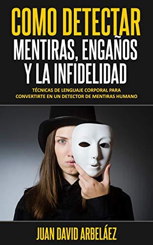 CÓMO DETECTAR MENTIRAS, ENGAÑOS Y LA INFIDELIDAD: Técnicas De Lenguaje Corporal Para Convertirte En