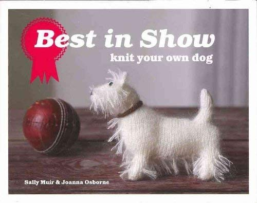 Best in Show: Knit Your Own Dog of Sally Muir & Joanna Osborne 1st (first) Edition on 06 September 2010 (Best In Show Knit Your Own Dog)