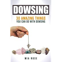 Dowsing: 30 Amazing Things You Can Do With Dowsing (Dowsing, Palmistry, Reiki, Crystals)
