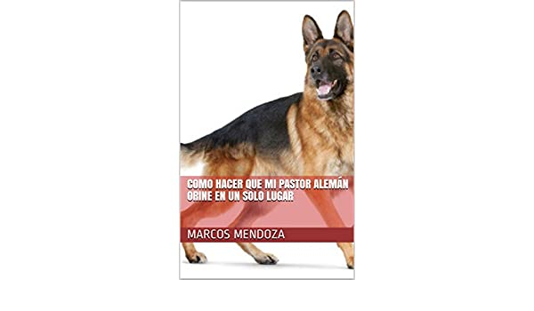 Como Hacer que Mi Pastor Alemán Orine en un Solo Lugar (Spanish Edition) - Kindle edition by Marcos Mendoza. Crafts, Hobbies & Home Kindle eBooks ...
