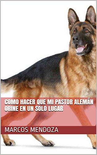 Como Hacer que Mi Pastor Alemán Orine en un Solo Lugar (Spanish Edition) by