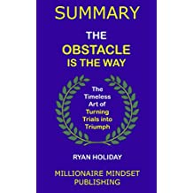 Summary: The Obstacle Is the Way by Ryan Holiday: The Timeless Art of Turning Trials into Triumph   Key Ideas in 1 Hour or Less