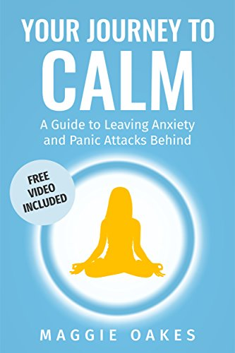 Your Journey to Calm: A Guide to Leaving Anxiety and Panic Attacks Behind by Maggie Oakes