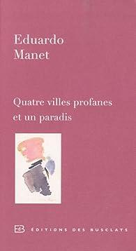 Quatre villes profanes et un paradis par Eduardo Manet