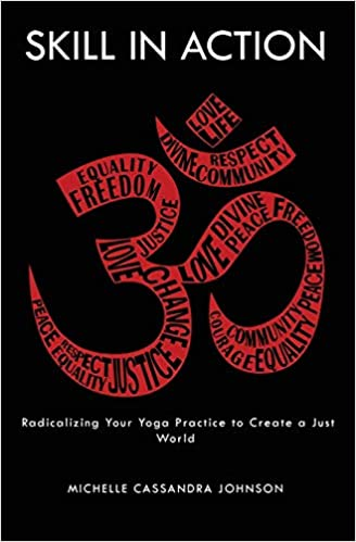 Skill in Action: Radicalizing Your Yoga Practice to Create a ...